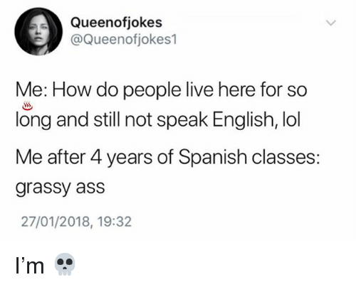 Ass, Lol, and Memes: Queenofjokes  @Queenotiokes1  Me: How do people live here for so  long and still not speak English, lol  Me after 4 years of Spanish classes:  grassy ass  27/01/2018, 19:32 I'm 💀