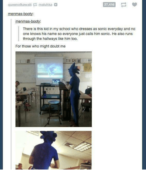 Doubt: queenofkawaili maluhka  27,416  menmas-booty:  menmas-booty:  There is this kid in my school who dresses as sonic everyday and no  one knows his name so everyone just calls him sonic. He also runs  through the hallways like him too.  For those who might doubt me
