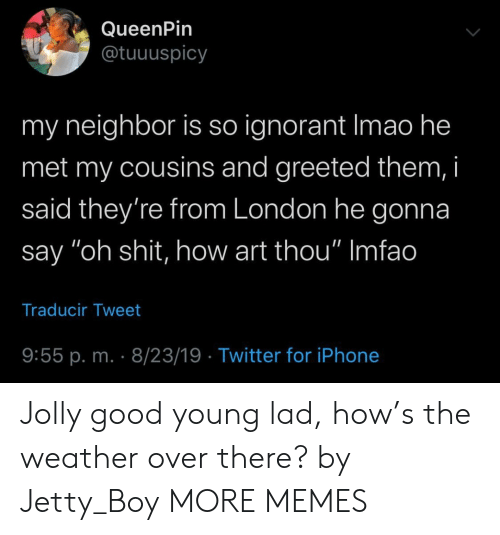"The Weather: QueenPin  @tuuuspicy  my neighbor is so ignorant Imao he  met my cousins and greeted them, i  said they're from London he gonna  say ""oh shit, how art thou"" Imfao  Traducir Tweet  9:55 p. m. 8/23/19 Twitter for iPhone Jolly good young lad, how's the weather over there? by Jetty_Boy MORE MEMES"