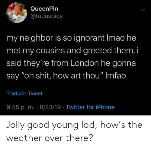 "The Weather: QueenPin  @tuuuspicy  my neighbor is so ignorant Imao he  met my cousins and greeted them, i  said they're from London he gonna  say ""oh shit, how art thou"" Imfao  Traducir Tweet  9:55 p. m. 8/23/19 Twitter for iPhone Jolly good young lad, how's the weather over there?"