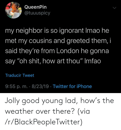 "The Weather: QueenPin  @tuuuspicy  my neighbor is so ignorant Imao he  met my cousins and greeted them, i  said they're from London he gonna  say ""oh shit, how art thou"" Imfao  Traducir Tweet  9:55 p. m. 8/23/19 Twitter for iPhone Jolly good young lad, how's the weather over there? (via /r/BlackPeopleTwitter)"