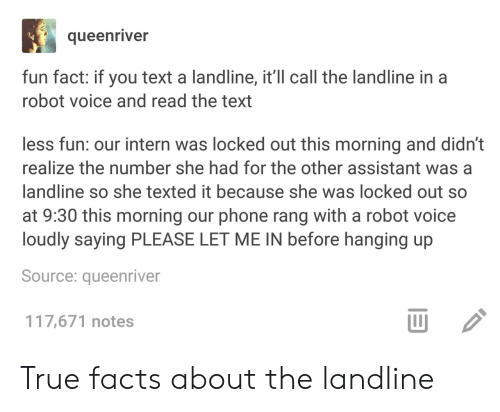 true facts: queenriver  fun fact: if you text a landline, it'll call the landline in a  robot voice and read the text  less fun: our intern was locked out this morning and didn't  realize the number she had for the other assistant wasa  landline so she texted it because she was locked out so  at 9:30 this morning our phone rang with a robot voice  loudly saying PLEASE LET ME IN before hanging up  Source: queenriver  117,671 notes  山 True facts about the landline