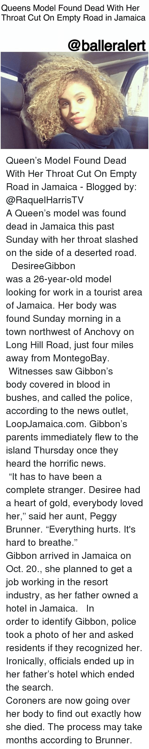 "Memes, News, and Parents: Queens Model Found Dead With Her  Throat Cut On Empty Road in Jamaica  @balleralert Queen's Model Found Dead With Her Throat Cut On Empty Road in Jamaica - Blogged by: @RaquelHarrisTV ⠀⠀⠀⠀⠀⠀⠀⠀⠀ ⠀⠀⠀⠀⠀⠀⠀⠀⠀ A Queen's model was found dead in Jamaica this past Sunday with her throat slashed on the side of a deserted road. ⠀⠀⠀⠀⠀⠀⠀⠀⠀ ⠀⠀⠀⠀⠀⠀⠀⠀⠀ DesireeGibbon was a 26-year-old model looking for work in a tourist area of Jamaica. Her body was found Sunday morning in a town northwest of Anchovy on Long Hill Road, just four miles away from MontegoBay. ⠀⠀⠀⠀⠀⠀⠀⠀⠀ ⠀⠀⠀⠀⠀⠀⠀⠀⠀ Witnesses saw Gibbon's body covered in blood in bushes, and called the police, according to the news outlet, LoopJamaica.com. Gibbon's parents immediately flew to the island Thursday once they heard the horrific news. ⠀⠀⠀⠀⠀⠀⠀⠀⠀ ⠀⠀⠀⠀⠀⠀⠀⠀⠀ ""It has to have been a complete stranger. Desiree had a heart of gold, everybody loved her,"" said her aunt, Peggy Brunner. ""Everything hurts. It's hard to breathe."" ⠀⠀⠀⠀⠀⠀⠀⠀⠀ ⠀⠀⠀⠀⠀⠀⠀⠀⠀ Gibbon arrived in Jamaica on Oct. 20., she planned to get a job working in the resort industry, as her father owned a hotel in Jamaica. ⠀⠀⠀⠀⠀⠀⠀⠀⠀ ⠀⠀⠀⠀⠀⠀⠀⠀⠀ In order to identify Gibbon, police took a photo of her and asked residents if they recognized her. Ironically, officials ended up in her father's hotel which ended the search. ⠀⠀⠀⠀⠀⠀⠀⠀⠀ ⠀⠀⠀⠀⠀⠀⠀⠀⠀ Coroners are now going over her body to find out exactly how she died. The process may take months according to Brunner."