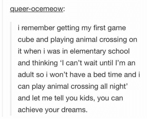 Adulter: queer-ocemeoW:  i remember getting my first game  cube and playing animal crossing on  it when i was in elementary school  and thinking ' can't wait until I'm an  adult so i won't have a bed time and i  can play animal crossing all night'  and let me tell you kids, you can  achieve your dreams.
