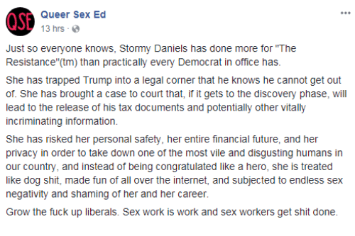 "the resistance: Queer Sex Ed  13 hrs  Just so everyone knows, Stormy Daniels has done more for ""The  Resistance""(tm) than practically every Democrat in office has  She has trapped Trump into a legal corner that he knows he cannot get out  of. She has brought a case to court that, if it gets to the discovery phase, will  lead to the release of his tax documents and potentially other vitally  incriminating information.  She has risked her personal safety, her entire financial future, and her  privacy in order to take down one of the most vile and disgusting humans in  our country, and instead of being congratulated like a hero, she is treated  like dog shit, made fun of all over the internet, and subjected to endless sex  negativity and shaming of her and her career.  Grow the fuck up liberals. Sex work is work and sex workers get shit done"