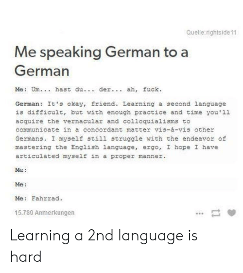me me me: Quelle rightside 11  Me speaking German to a  German  Me: Um.. hast du.. der.. ah, fuck  German: It's okay, friend. Learning a second language  is difficult, but with enough practice and time you'11  acquire the vernacular and colloquialisms to  communicate in a concordant matter vis-à-vis other  Germans. I myself still struggle with the endeavor of  mastering the English language, ergo, I hope I have  articulated myself in a proper manner  Me:  Me:  Me: Fahrrad  15.780 Anmerkungen Learning a 2nd language is hard