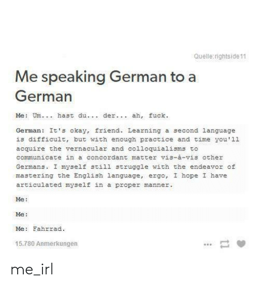 me me me: Quelle rightside 11  Me speaking German to a  German  Me: Um. hast du. der.. ah, fuck.  German It's okay, friend. Learning a second language  is difficult, but with enough practice and time you'11  acquire the vernacular and co1loquialisms to  communicate in a concordant matter vis-à-vis other  Germans. I myself still struggle with the endeavor of  mastering the English language, ergo, I hope I have  articulated myself in a  proper manner.  Me  Me:  Me: Fahrrad  15.780 Anmerkungen  11 me_irl