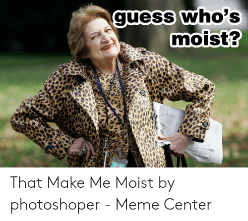 That Makes Me Moist Meme: quess who's  moist? That Make Me Moist by photoshoper - Meme Center