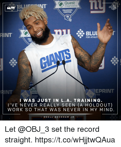Memes, Nfl, and Work: Quest  Diagnostics  NFL  TRAINING  RINT  FOR ATHLE1  EPRINT  HINT  INING  I WAS JUST IN L. A TRAIN I NG.  l' VE NEVER REALLY SEEN (A HOLD OUT)  WORK SO THAT WAS NEVER IN MY MIN D  ODELL BECK HAM JR. Let @OBJ_3 set the record straight. https://t.co/wHjjtwQAua
