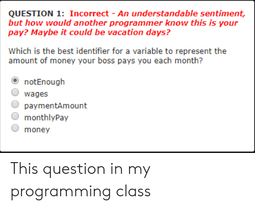 understandable: QUESTION 1: Incorrect - An understandable sentiment,  but how would another programmer know this is your  pay? Maybe it could be vacation days?  Which is the best identifier for a variable to represent the  amount of money your boss pays you each month?  notEnough  O wages  paymentAmount  monthlyPay  O money This question in my programming class