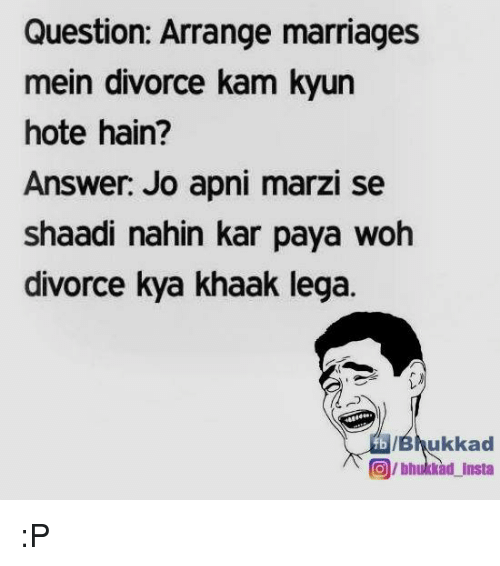 Arranged Marriage: Question: Arrange marriages  mein divorce kam kyun  hote hain?  Answer: Jo apni marzi se  shaadi nahin kar paya woh  divorce kya khaak lega.  ukkad  O/bhul Kad Insta :P