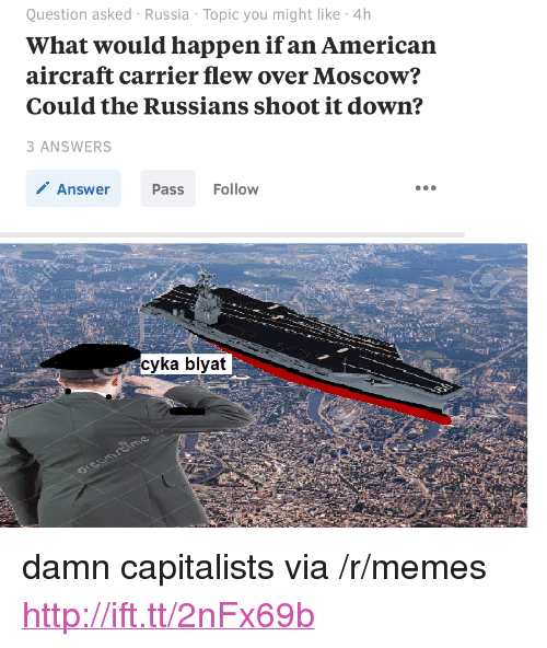 "Cyka Blyat: Question asked Russia Topic you might like 4h  What would happen ifan American  aircraft carrier flew over Moscow?  Could the Russians shoot it down?  ANSWERS  Answer  Pass Follow  cyka blyat <p>damn capitalists via /r/memes <a href=""http://ift.tt/2nFx69b"">http://ift.tt/2nFx69b</a></p>"