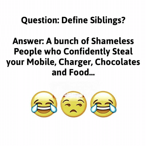 Food, Memes, and Shameless: Question: Define Siblings?  Answer: A bunch of Shameless  People who Confidently Steal  your Mobile, Charger, Chocolates  and Food...