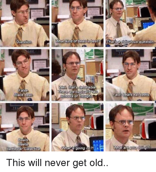 battlestar: Question  False  Back bea  Bears  Beets.  Battlestar Galactica  What kind of bea  best  that's debatable  There are basically two  What going on?!  Thats US question  Fact bears eat beets This will never get old..