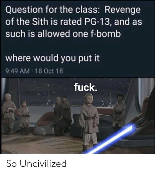 Sith: Question for the class: Revenge  of the Sith is rated PG-13, and as  such is allowed one f-bomb  where would you put it  9:49 AM 18 Oct 18  fuck. So Uncivilized