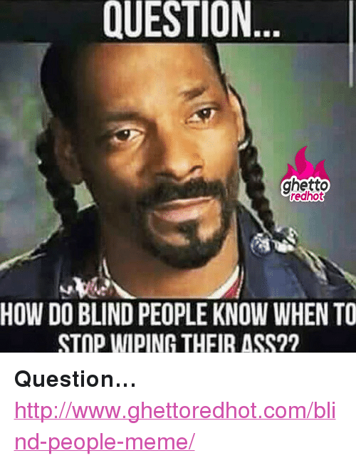 "People Meme: QUESTION  ghetto  redhot  HOW DO BLIND PEOPLE KNOW WHEN TO  STOP WIPING THFIR ASS?? <p><strong>Question&hellip;</strong></p><p><a href=""http://www.ghettoredhot.com/blind-people-meme/"">http://www.ghettoredhot.com/blind-people-meme/</a></p>"