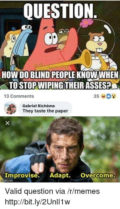 wiping: QUESTION.  HOW DO BLIND PEOPLE KNOWWHEN  TO STOP WIPING THEIR ASSES  13 Comments  35  Gabriel Richème  They taste the paper  Improvise. Adapt. Overcome.  mgfip.com Valid question via /r/memes http://bit.ly/2UnlI1w