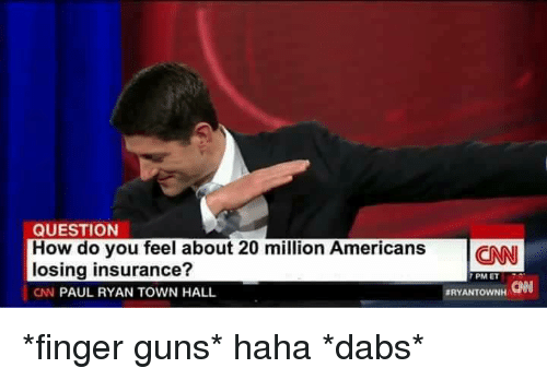 Memes, Paul Ryan, and Fingering: QUESTION  How do you feel about 20 million Americans  CNN  losing insurance?  PM ET  3RYANTOWNH  ON  CN PAUL RYAN TOWN HALL *finger guns* haha *dabs*