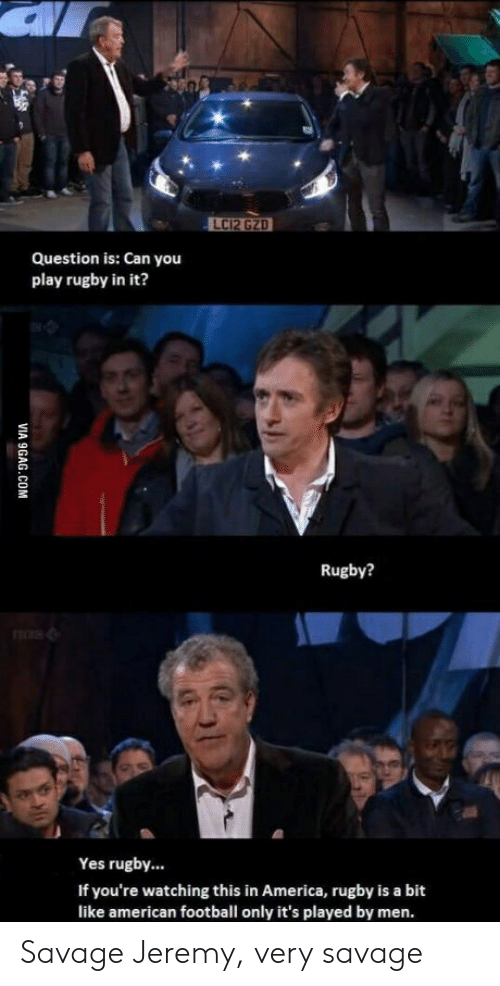 Rugby: Question is: Can you  play rugby in it?  Rugby?  Yes rugby...  If you're watching this in America, rugby is a bit  like american football only it's played by men. Savage Jeremy, very savage