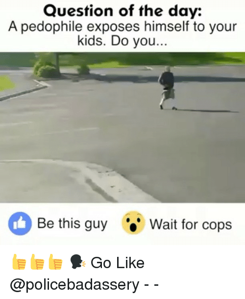 Memes, Kids, and 🤖: Question of the day:  A pedophile exposes himself to your  kids. Do you...  Be this guyWait for cops 👍👍👍 🗣 Go Like @policebadassery - -