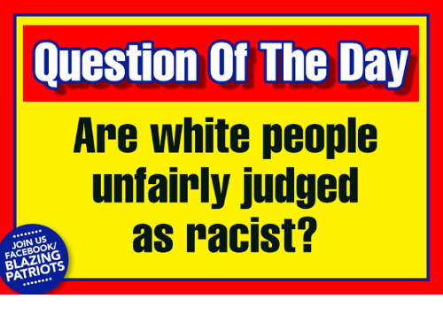 Facebook, Memes, and Patriotic: Question Of The Day  Are white people  unfairly judged  as racist?  JOIN US  FACEBOOK  BLAZING  PATRIOTS