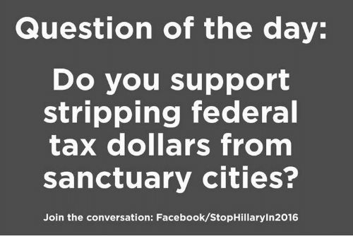 Facebook, Memes, and 🤖: Question of the day  Do you support  stripping federal  tax dollars from  sanctuary cities?  Join the conversation: Facebook/StopHillaryln2016