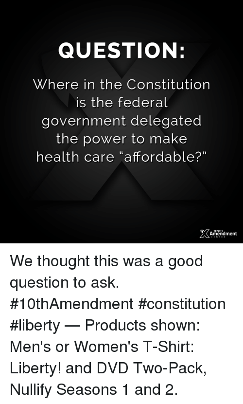 """Memes, Constitution, and Good: QUESTION:  Where in the Constitution  is the federal  government delegated  the power to make  health care """"affordable?""""  amendment  TENTH We thought this was a good question to ask.  #10thAmendment #constitution #liberty   — Products shown: Men's or Women's T-Shirt: Liberty! and DVD Two-Pack, Nullify Seasons 1 and 2."""