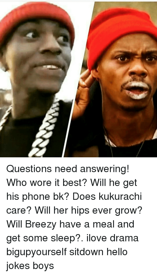 Hello Jokes: Questions need answering! Who wore it best? Will he get his phone bk? Does kukurachi care? Will her hips ever grow? Will Breezy have a meal and get some sleep?. ilove drama bigupyourself sitdown hello jokes boys
