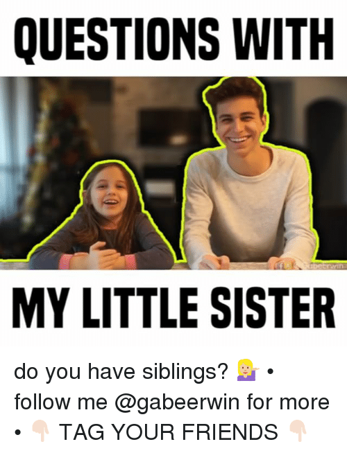 Friends, Memes, and 🤖: QUESTIONS WITH  rwin  MY LITTLE SISTER do you have siblings? 💁🏼‍♀️ • follow me @gabeerwin for more • 👇🏻 TAG YOUR FRIENDS 👇🏻