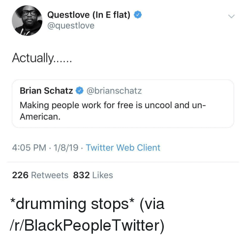 drumming: Questlove (In E flat)  @questlove  Actually..  Brian Schatz @brianschatz  Making people work for free is uncool and un-  American.  4:05 PM - 1/8/19 Twitter Web Client  226 Retweets 832 Likes *drumming stops* (via /r/BlackPeopleTwitter)