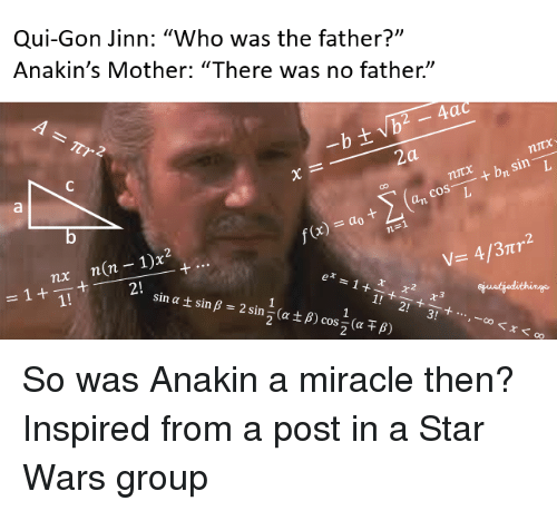 """qui gon jinn: Qui-Gon Jinn: """"Who was the father?""""  Anakin's Mother: """"There was no father""""  za  sin L  cos  L  V- 4/3ntr  1 x  nx  1  sin at sin B 2 sin (a t B So was Anakin a miracle then?  Inspired from a post in a Star Wars group"""