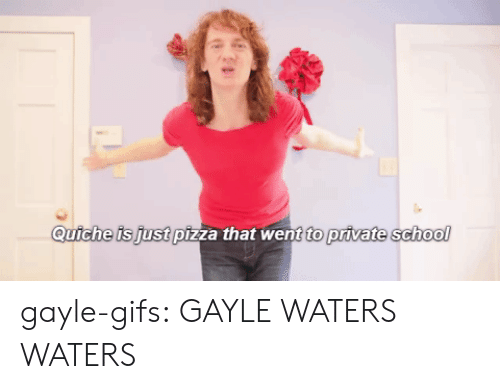 Gayle: Quiche is just pizza that went to private school gayle-gifs:  GAYLE WATERS WATERS