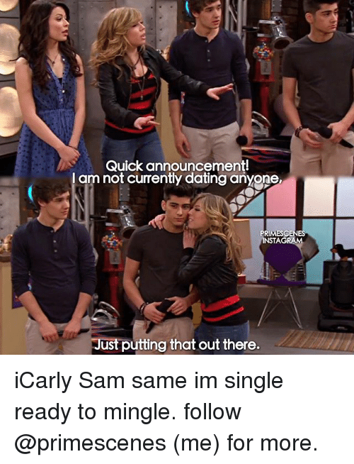 mingle: Quick announcement!  I am not currently dating anyone  RIMES  INSTAG  ust putting that out there. iCarly Sam same im single ready to mingle. follow @primescenes (me) for more.