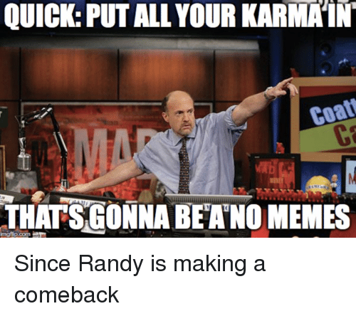 Memes, Advice Animals, and Com: QUICK: PUT ALL YOUR KARMA'IN  THATSGONNA BEANO MEMES  mgflip.com Since Randy is making a comeback