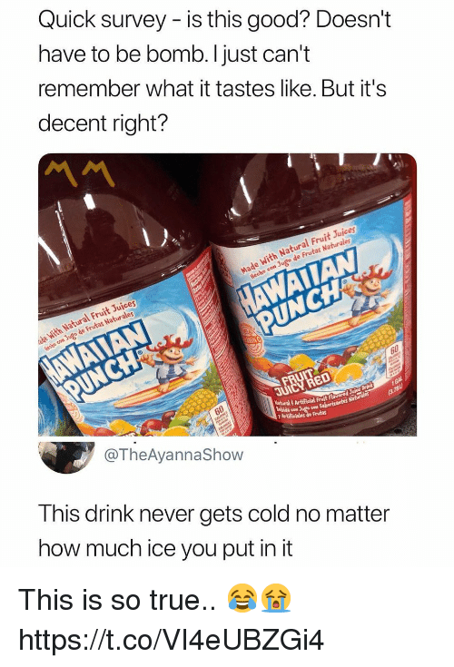 True, Good, and Cold: Quick survey - is this good? Doesn't  have to be bomb. Ijust can't  remember what it tastes like. But it's  decent right?  Juices  l Frul  Hecho coN Jugo de Frutas Naturales  h Natural Fruit Jujces  de Frutas Naturales  60  JUIC  NaturalArtificial  bida co Jugo Saboriz  con Saborizantes Naturales  Y Artificiales de Frutas  @TheAyannaShow  This drink never gets cold no matter  how much ice you put in it This is so true.. 😂😭 https://t.co/VI4eUBZGi4