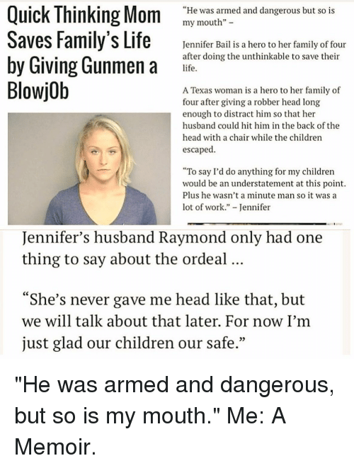 "Blowjob, Xxx, and Bail: Quick Thinking Mom ""He was armed and dangerous but so is  my mouth""  Saves Family's Life  Jennifer Bail is a hero to her family of four  by Giving Gunmen a  after doing the unthinkable to save their  life.  Blowjob  A Texas woman is a hero to her family of  four after giving a robber head long  enough to distract him so that her  husband could hit him in the back of the  head with a chair while the children  escaped.  ""To say I'd do anything for my children  would be an understatement at this point.  Plus he wasn't a minute man so it was a  lot of work  Jennifer  Jennifer's husband Raymond only had one  thing to say about the ordeal  ""She's never gave me head like that, but  we will talk about that later. For now I'm  just glad our children our safe."" ""He was armed and dangerous, but so is my mouth."" Me: A Memoir."