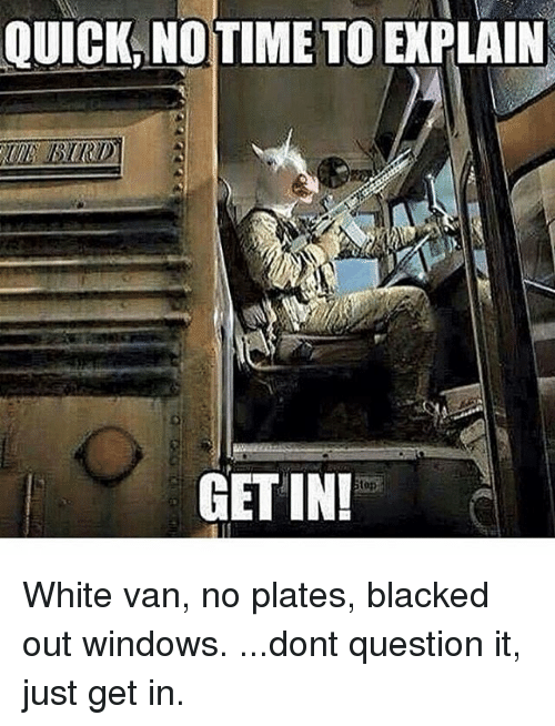 Memes, 🤖, and Van: QUICK TIMETOE  GETIN! White van, no plates, blacked out windows. ...dont question it, just get in.