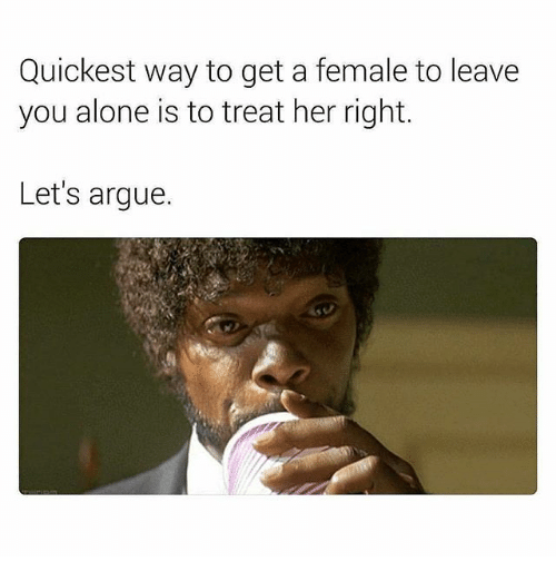 Treat Her Right: Quickest way to get a female to leave  you alone is to treat her right.  Let's argue.