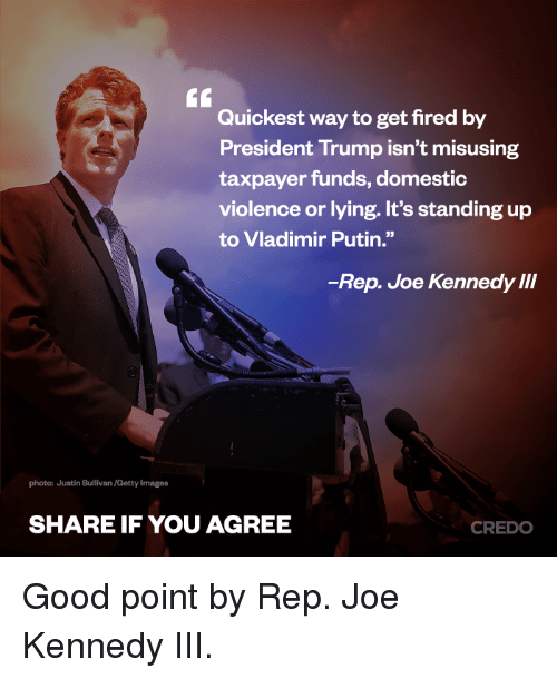 "Memes, Vladimir Putin, and Domestic Violence: Quickest way to get fired by  President Trump isn't misusing  taxpayer funds, domestic  violence or lying. It's standing up  to Vladimir Putin.""  -Rep. Joe Kennedy III  photo: Justin Sullivan/Getty Images  SHARE IF YOU AGREE  CREDO Good point by Rep. Joe Kennedy III."