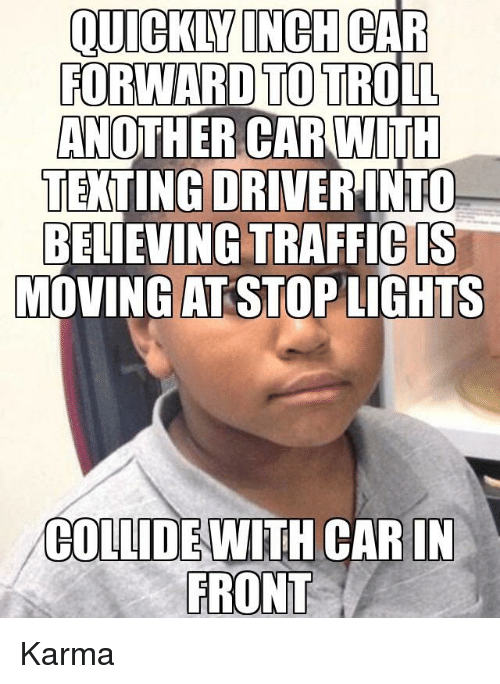 Funny, Texting, and Karma: QUICKLY  INCH  CAR  FORWARDTOTRO  AN  Lİ  OTHER CARWITH  TEXTING DRIVERINTO  BELIEVING TRAFFICIS  MOVING ASTOP GHTS  COLLIDE WITH CARIN  FRONT