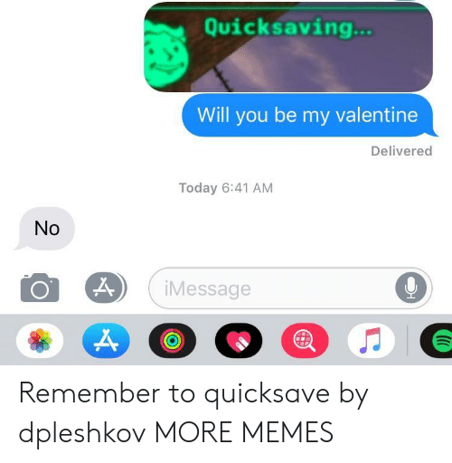 be my valentine: Quicksaving  Will you be my valentine  Delivered  Today 6:41 AM  No  Message  9 Remember to quicksave by dpleshkov MORE MEMES