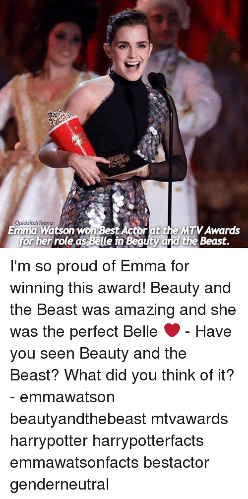 Quidditch: Quidditch Teams  i  Emma Watson won Best Actor at the MTVAwards  for her role as Belle in Beauty and the Beast. I'm so proud of Emma for winning this award! Beauty and the Beast was amazing and she was the perfect Belle ❤ - Have you seen Beauty and the Beast? What did you think of it? - emmawatson beautyandthebeast mtvawards harrypotter harrypotterfacts emmawatsonfacts bestactor genderneutral