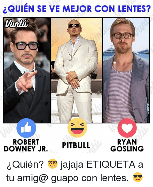 Memes, Robert Downey Jr., and Pitbull: QUIEN SE VE MEJOR CON LENTES?  untii  ROBERT  DoWNEY JR. PITBULL  RYAN  GOSLING ¿Quién? 🤓 jajaja ETIQUETA a tu amig@ guapo con lentes. 😎
