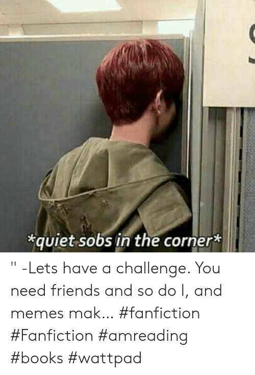 """fanfiction: quiet sobs in the corner* """" -Lets have a challenge. You need friends and so do I, and memes mak… #fanfiction #Fanfiction #amreading #books #wattpad"""
