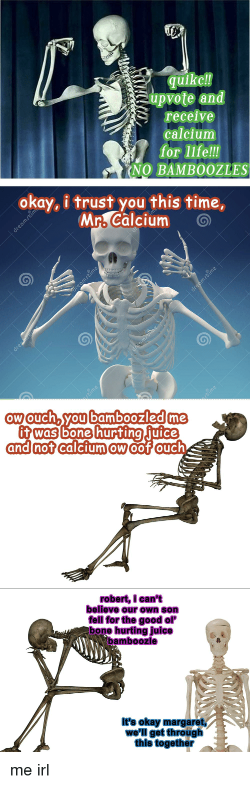Juice, Life, and Good: quike  up vote and  S receive  calcium  for life!!!  (NO BAMBOOZLES  okay, i trust you this time,  Mr Calcium  O  ow Ouch you bamboozled me  t Was  bone hurting  juice  and not  calcium ow  robert, i can't  believe our own son  fell for the good ol'  bone hurting Juice  bamboozle  it's okay margaret  we'll getthrough  this together