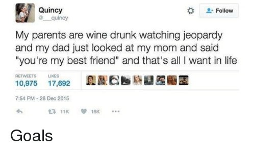 "Best Friend, Dad, and Drunk: Quincy  Follow  quincy  My parents are wine drunk watching jeopardy  and my dad just looked at my mom and said  ""you're my best friend"" and that's all I want in life  RETWEETS LIKES  10,975 17,692E  7:54 PM-28 Dec 2015 <p>Goals</p>"