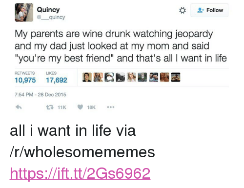 "youre my best friend: Quincy  @ quincy  Follow  My parents are wine drunk watching jeopardy  and my dad just looked at my mom and said  ""you're my best friend"" and that's all I want in life  RETWEETS  LIKES  10,975 17,692  7:54 PM-28 Dec 2015  11K18K. <p>all i want in life via /r/wholesomememes <a href=""https://ift.tt/2Gs6962"">https://ift.tt/2Gs6962</a></p>"