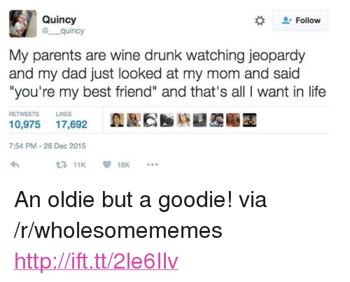 "youre my best friend: Quincy  @ quincy  Follow  My parents are wine drunk watching jeopardy  and my dad just looked at my mom and said  ""you're my best friend"" and that's all I want in life  RETWEETS LIKES  10,975 17,692 A  7:54 PM-28 Dec 2015 <p>An oldie but a goodie! via /r/wholesomememes <a href=""http://ift.tt/2le6Ilv"">http://ift.tt/2le6Ilv</a></p>"