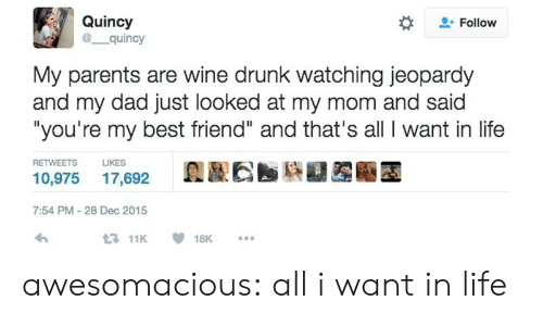 "youre my best friend: Quincy  @ quincy  Follow  My parents are wine drunk watching jeopardy  and my dad just looked at my mom and said  ""you're my best friend"" and that's all I want in life  RETWEETS  LIKES  10,975 17,692  7:54 PM-28 Dec 2015  11K18K. awesomacious:  all i want in life"