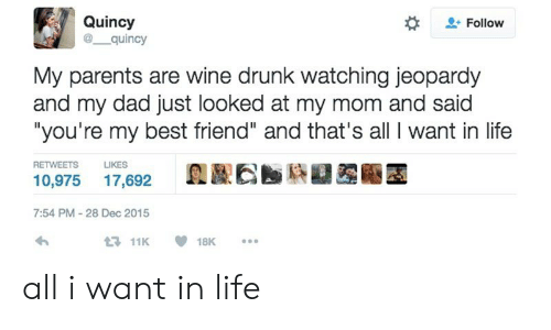 "youre my best friend: Quincy  @ quincy  Follow  My parents are wine drunk watching jeopardy  and my dad just looked at my mom and said  ""you're my best friend"" and that's all I want in life  RETWEETS  LIKES  10,975 17,692  7:54 PM-28 Dec 2015  11K18K. all i want in life"